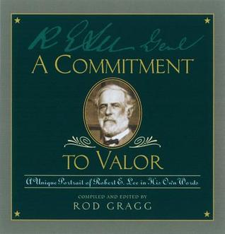 A Commitment to Valor: A Unique Portrait of Robert E. Lee in His Own Words Rod Gragg