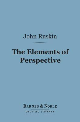 The Elements of Perspective (Barnes & Noble Digital Library): Arranged for the Use of Schools John Ruskin