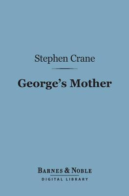 Georges Mother (Barnes & Noble Digital Library)  by  Stephen Crane