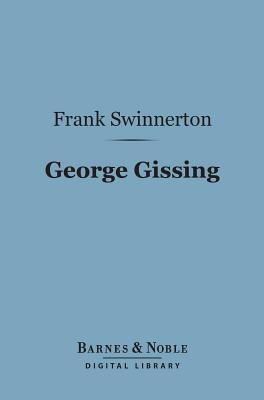 George Gissing (Barnes & Noble Digital Library): A Critical Study  by  Frank Swinnerton