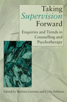 Taking Supervision Forward: Enquiries and Trends in Counselling and Psychotherapy  by  Barbara Lawton