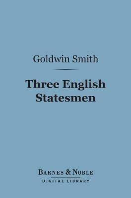 Three English Statesmen (Barnes & Noble Digital Library): A Course of Lectures on the Political History of England Goldwin Smith