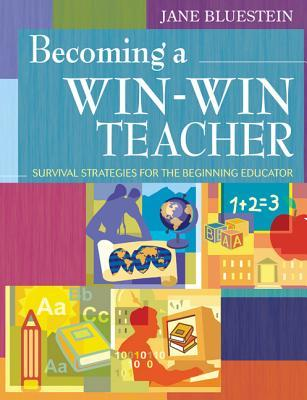 Becoming a Win-Win Teacher: Survival Strategies for the Beginning Educator Jane Bluestein
