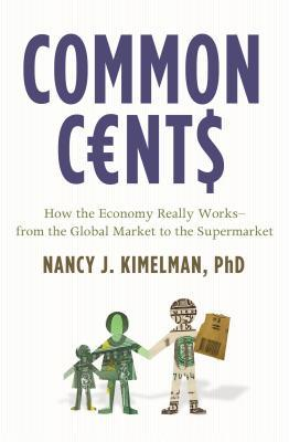 Common Cents: How the Economy Really Works--From the Global Market to the Supermarket Nancy J. Kimelman