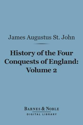 History of the Four Conquests of England, Volume 2 (Barnes & Noble Digital Library) James Augustus St John
