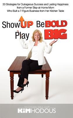 Show Up, Be Bold, Play Big: 33 Strategies for Outrageous Success and Lasting Happiness from a Former Stay-At-Home Mom Who Built a 7-Figure Business from Her Kitchen Table  by  Kimberly Tucker Hodous