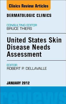 United States Skin Disease Needs Assessment, an Issue of Dermatologic Clinics Robert P Dellavalle