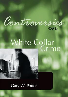 Controversies in White-Collar Crime Gary W Potter