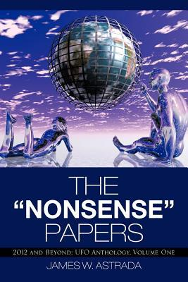 The Nonsense Papers: 2012 and Beyond: UFO Anthology, Volume One  by  James W Astrada