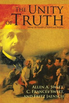 The Unity of Truth: Solving the Paradox of Science and Religion  by  Allen A. Sweet