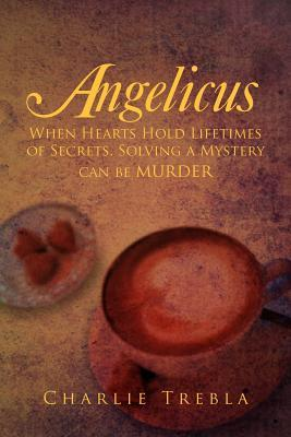 Angelicus: When Hearts Hold Lifetimes of Secrets, Solving a Mystery Can Be Murder  by  Charlie Trebla