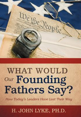 What Would Our Founding Fathers Say?: How Todays Leaders Have Lost Their Way  by  H. John Lyke