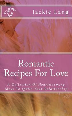 Romantic Recipes for Love: A Collection of Heartwarming Ideas to Ignite Your Relationship  by  Jackie Lang