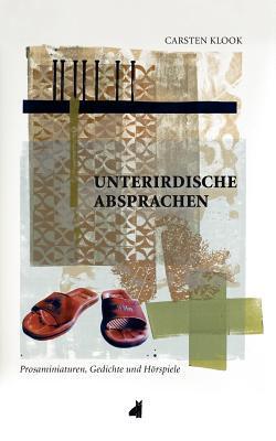 Unterirdische Absprachen: Prosaminiaturen, Gedichte und Hörspiele Carsten Klook