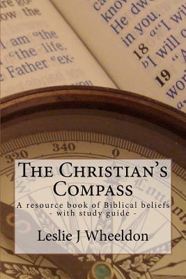 The Christians Compass: A Resource Book of Biblical Beliefs  by  MR Leslie J. Wheeldon