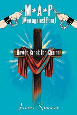 M*a*p (Men Against Porn): How to Break the Chains  by  James Spooner