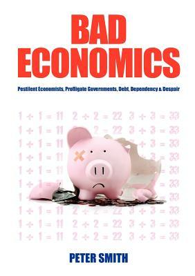 Bad Economics Pestilent Economists, Profligate Governments, Debt, Dependency & Despair Peter Smith
