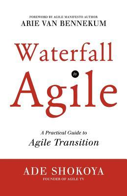 Waterfall to Agile - A Practical Guide to Agile Transition Ade Shokoya