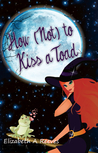 How (Not) to Kiss a Toad by Elizabeth A. Reeves