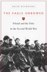 The Eagle Unbowed: Poland and the Poles in the Second World War