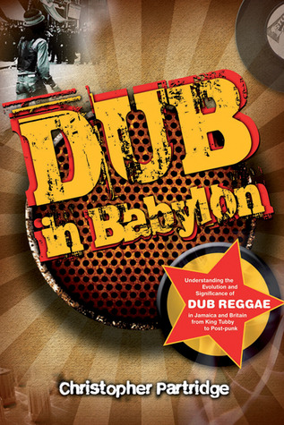 Dub In Babylon: The Emergence And Influence Of Dub Reggae In Jamaica And Britain From King Tubby To Post Punk  by  Christopher Partridge