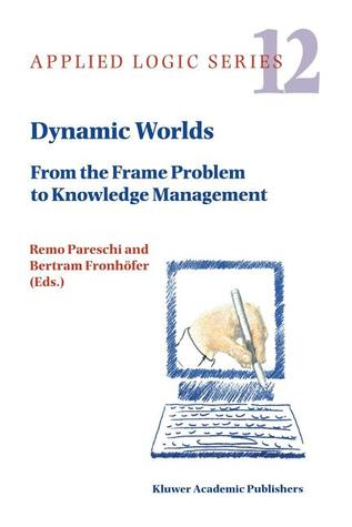 Dynamic Worlds: From the Frame Problem to Knowledge Management  by  Remo Pareschi