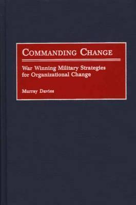 Commanding Change: War Winning Military Strategies for Organizational Change Murray Davies