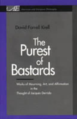 The Purest Of Bastards: Works Of Mourning, Art, And Affirmation In The Thought Of Jacques Derrida  by  David Farrell Krell
