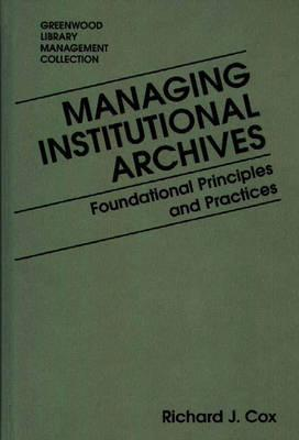 Managing Institutional Archives: Foundational Principles And Practices  by  Richard J. Cox