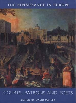 Courts, Patrons and Poets: The Renaissance in Europe: A Cultural Enquiry, Volume 2 David Mateer