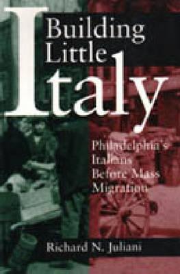 Building Little Italy: Philadelphias Italians Before Mass Migration  by  Richard N. Juliani