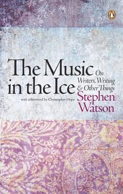 The Music in the Ice: On Writers, Writing and Other Things Stephen Watson