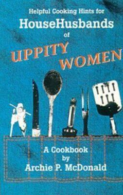 Helpful Cooking Hints for HouseHusbands of Uppity Women: A Cookbook  by  Archie P. McDonald
