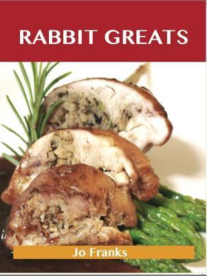Rabbit Greats: Delicious Rabbit Recipes, the Top 49 Rabbit Recipes Jo Franks