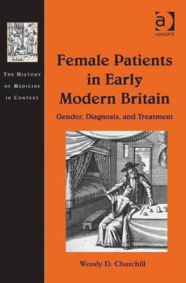 Female Patients in Early Modern Britain: Gender, Diagnosis and Treatment Wendy D Churchill