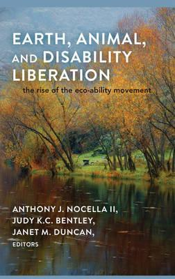 Earth, Animal, and Disability Liberation: The Rise of the Eco-Ability Movement  by  Anthony J. Nocella II