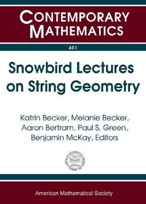 Snowbird Lectures on String Geometry: Proceedings of Ams-IMS-Siam Joint Summer Research Conference on String Geometry, June 5-11, 2004 Ams-IMS-Siam Joint Summer Research Conference