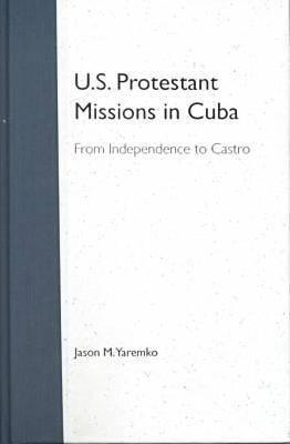 U.S. Protestant Missions in Cuba: From Independence to Castro  by  JASON M. YAREMKO