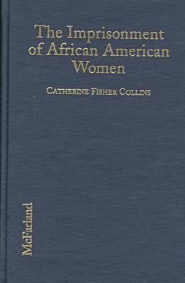 The Imprisonment Of African American Women: Causes, Conditions, And Future Implications Catherine Fisher Collins