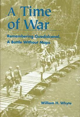A Time of War: Remembering Guadalcanal, a Battle Without Maps  by  William H. Whyte