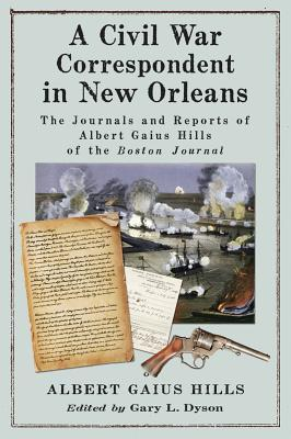 A Civil War Correspondent in New Orleans: The Journals and Reports of Albert Gaius Hills of the Boston Journal  by  Albert Gaius Hills