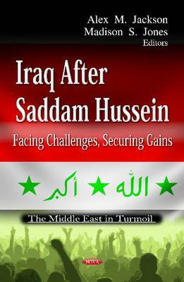 Iraq After Saddam Hussein: Facing Challenges, Securing Gains Alex M. Jackson