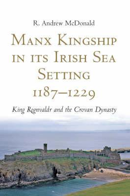 Manx Kingship in Its Irish Sea Setting, 1187-1229: King Rognvaldr Godredsson and the Crovan Dynasty  by  R. Andrew McDonald
