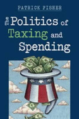 The Politics of Taxing and Spending  by  Patrick Fisher