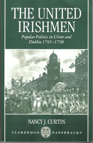 The United Irishmen: Popular Politics in Ulster and Dublin, 1791-1798 Nancy J. Curtin
