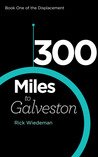 300 Miles to Galveston (Book One of the Displacement)