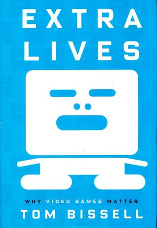 Extra Lives: Why Video Games Matter (2010) by Tom Bissell