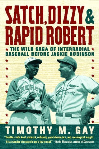 Satch, Dizzy, and Rapid Robert: The Wild Saga of Interracial Baseball Before Jackie Robinson  by  Timothy Gay
