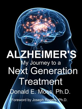 Alzheimers: My Journey to a Next Generation Treatment Donald E. Moss