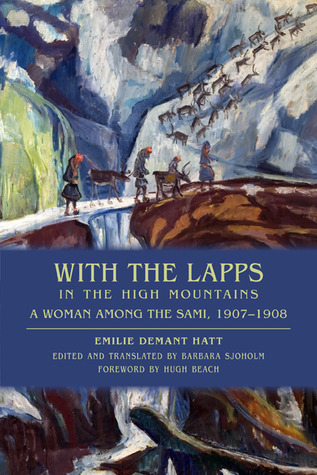 With the Lapps in the High Mountains: A Woman Among the Sami, 1907-1908 Emilie Demant Hatt